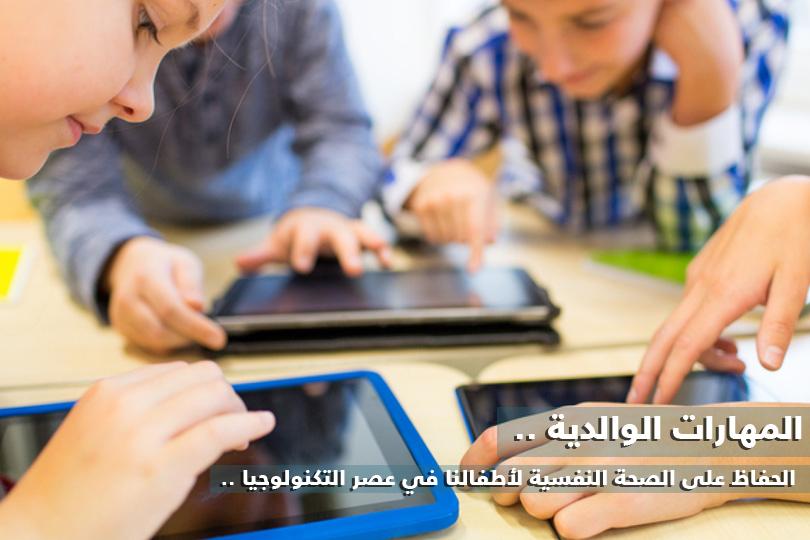 34a485d5b المهارات الوالدية - الحفاظ على الصحة النفسية لأطفالنا في عصر التكنولوجيا